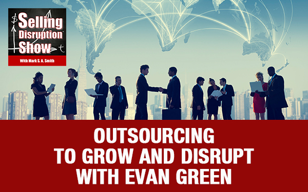 Outsourcing To Grow And Disrupt with Evan Green