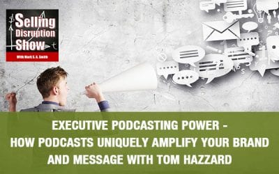 Executive Podcasting Power – How Podcasts Uniquely Amplify Your Brand and Message with Tom Hazzard