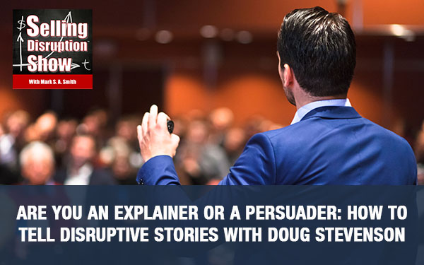 Are You An Explainer Or A Persuader: How To Tell Disruptive Stories with Doug Stevenson